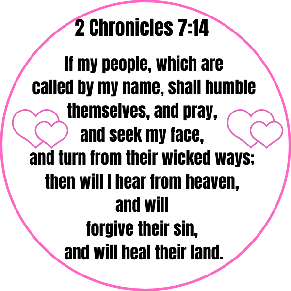 2 Chronicles 7_14 If my people, which are called by my name, shall humble themselves, and pray, and seek my face, and turn from their wicked ways; then will I hear from heaven, and will forgive their sin, and will he-2
