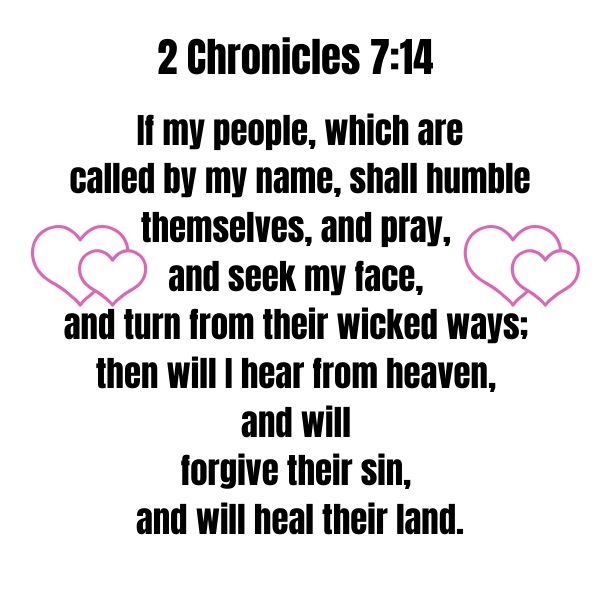 2 Chronicles 7_14 If my people, which are called by my name, shall humble themselves, and pray, and seek my face, and turn from their wicked ways; then will I hear from heaven, and will forgive their sin, and will he.jpg